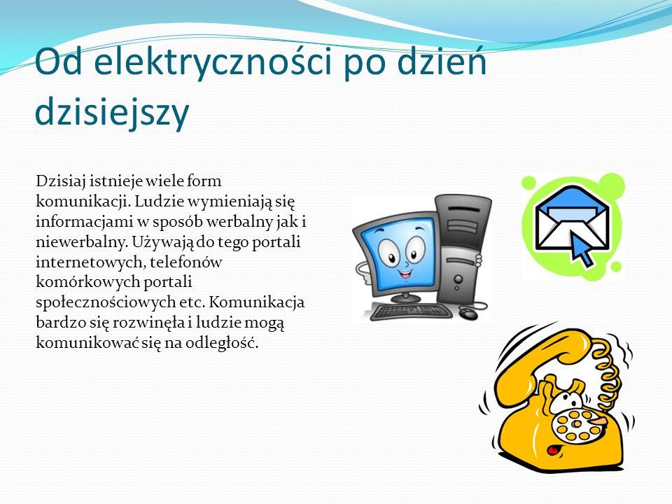 Od elektryczności po dzień dzisiejszy Dzisiaj istnieje wiele form komunikacji. Ludzie wymieniają się informacjami w sposób werbalny jak i niewerbalny.