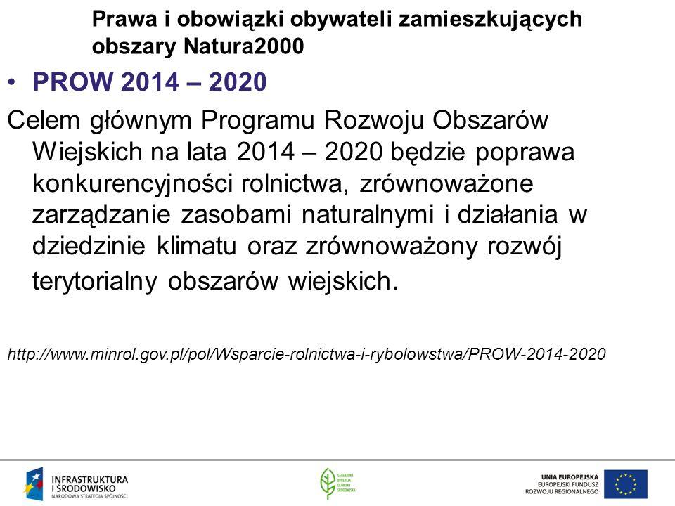 Prawa i obowiązki obywateli zamieszkujących obszary Natura2000 PROW 2014 – 2020 Celem głównym Programu Rozwoju Obszarów Wiejskich na lata 2014 – 2020 będzie poprawa konkurencyjności rolnictwa, zrównoważone zarządzanie zasobami naturalnymi i działania w dziedzinie klimatu oraz zrównoważony rozwój terytorialny obszarów wiejskich.