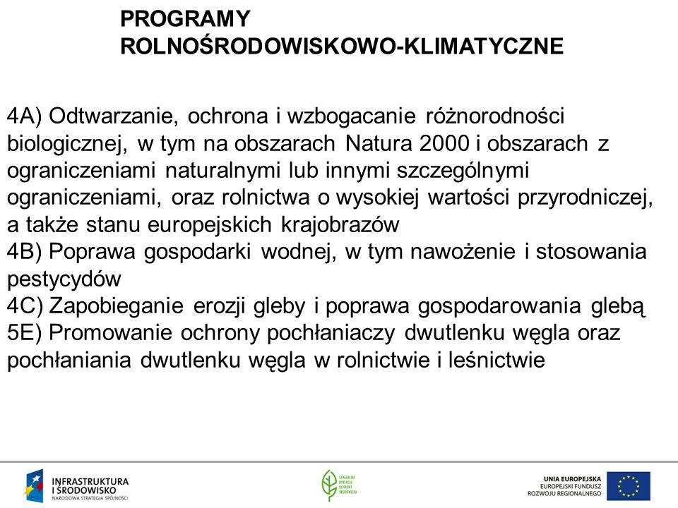 PROGRAMY ROLNOŚRODOWISKOWO-KLIMATYCZNE 4A) Odtwarzanie, ochrona i wzbogacanie różnorodności biologicznej, w tym na obszarach Natura 2000 i obszarach z ograniczeniami naturalnymi lub innymi szczególnymi ograniczeniami, oraz rolnictwa o wysokiej wartości przyrodniczej, a także stanu europejskich krajobrazów 4B) Poprawa gospodarki wodnej, w tym nawożenie i stosowania pestycydów 4C) Zapobieganie erozji gleby i poprawa gospodarowania glebą 5E) Promowanie ochrony pochłaniaczy dwutlenku węgla oraz pochłaniania dwutlenku węgla w rolnictwie i leśnictwie