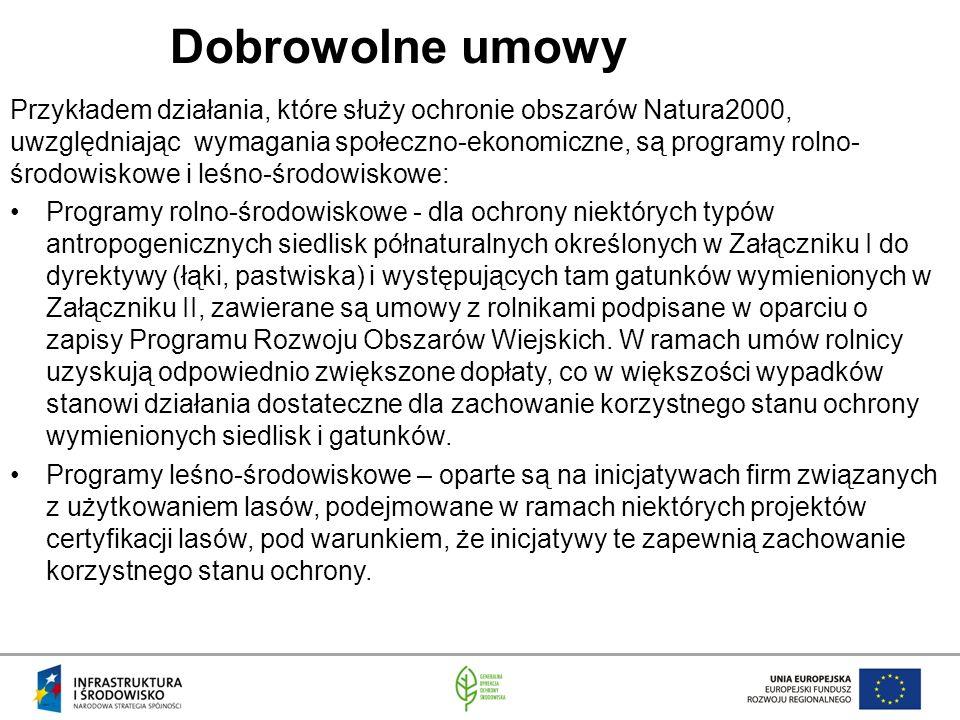 Dobrowolne umowy Przykładem działania, które służy ochronie obszarów Natura2000, uwzględniając wymagania społeczno-ekonomiczne, są programy rolno- środowiskowe i leśno-środowiskowe: Programy rolno-środowiskowe - dla ochrony niektórych typów antropogenicznych siedlisk półnaturalnych określonych w Załączniku I do dyrektywy (łąki, pastwiska) i występujących tam gatunków wymienionych w Załączniku II, zawierane są umowy z rolnikami podpisane w oparciu o zapisy Programu Rozwoju Obszarów Wiejskich.