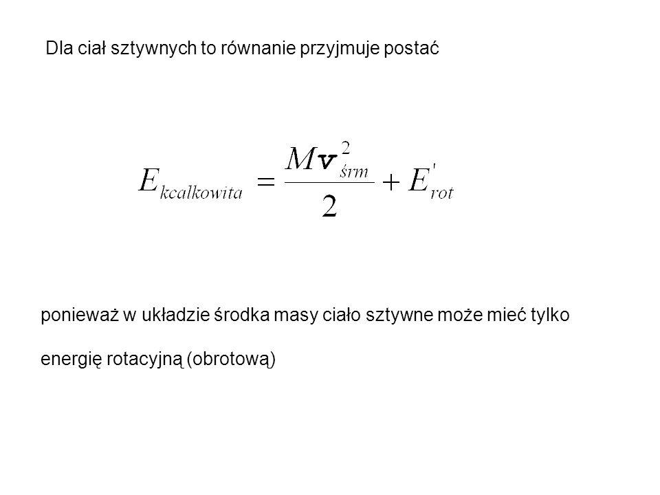 Dla ciał sztywnych to równanie przyjmuje postać ponieważ w układzie środka masy ciało sztywne może mieć tylko energię rotacyjną (obrotową)