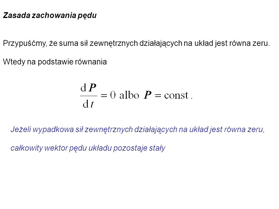 Zasada zachowania pędu Przypuśćmy, że suma sił zewnętrznych działających na układ jest równa zeru. Wtedy na podstawie równania Jeżeli wypadkowa sił ze