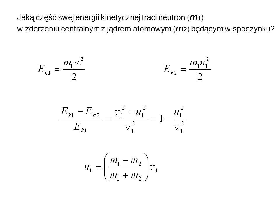 Jaką część swej energii kinetycznej traci neutron ( m 1 ) w zderzeniu centralnym z jądrem atomowym ( m 2 ) będącym w spoczynku?