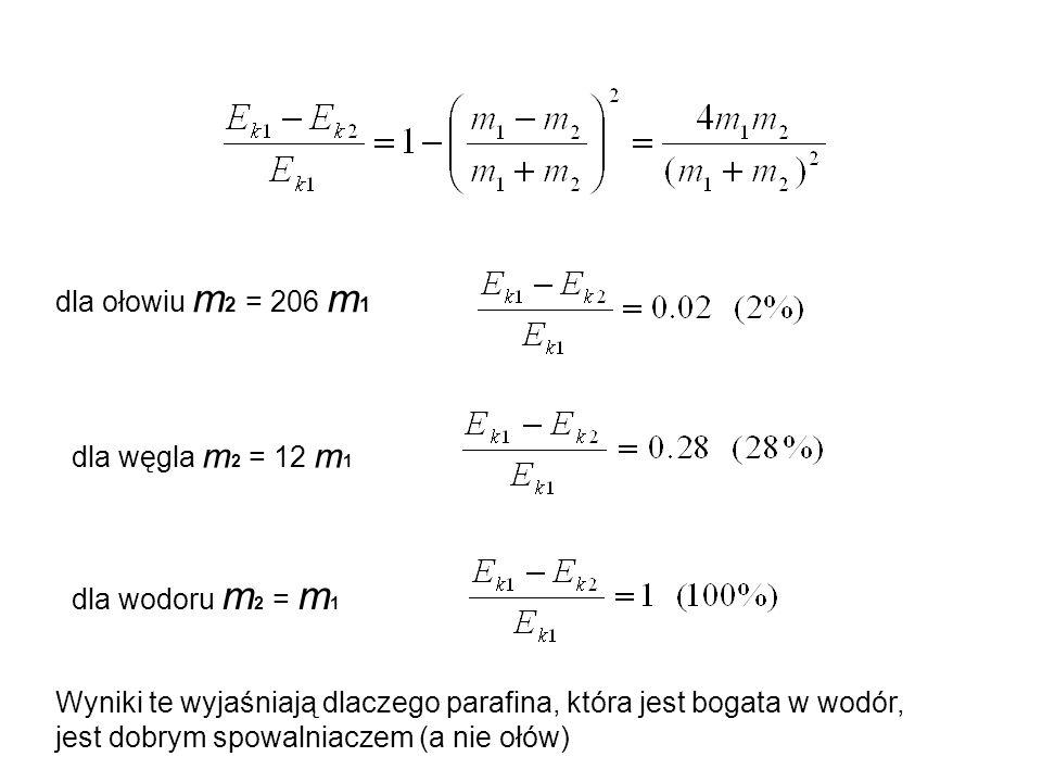 dla ołowiu m 2 = 206 m 1 dla węgla m 2 = 12 m 1 dla wodoru m 2 = m 1 Wyniki te wyjaśniają dlaczego parafina, która jest bogata w wodór, jest dobrym sp