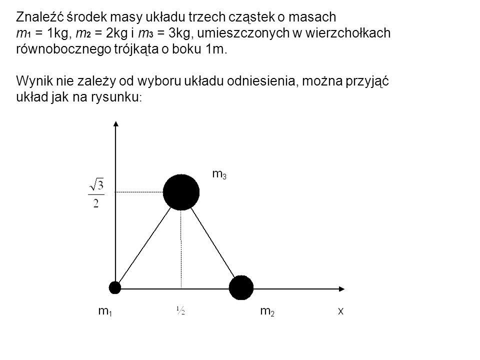 Znaleźć środek masy układu trzech cząstek o masach m 1 = 1kg, m 2 = 2kg i m 3 = 3kg, umieszczonych w wierzchołkach równobocznego trójkąta o boku 1m. W
