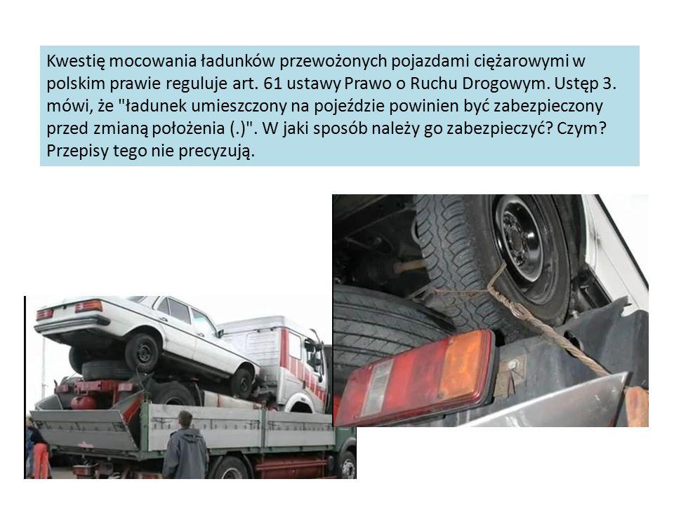 Kwestię mocowania ładunków przewożonych pojazdami ciężarowymi w polskim prawie reguluje art. 61 ustawy Prawo o Ruchu Drogowym. Ustęp 3. mówi, że