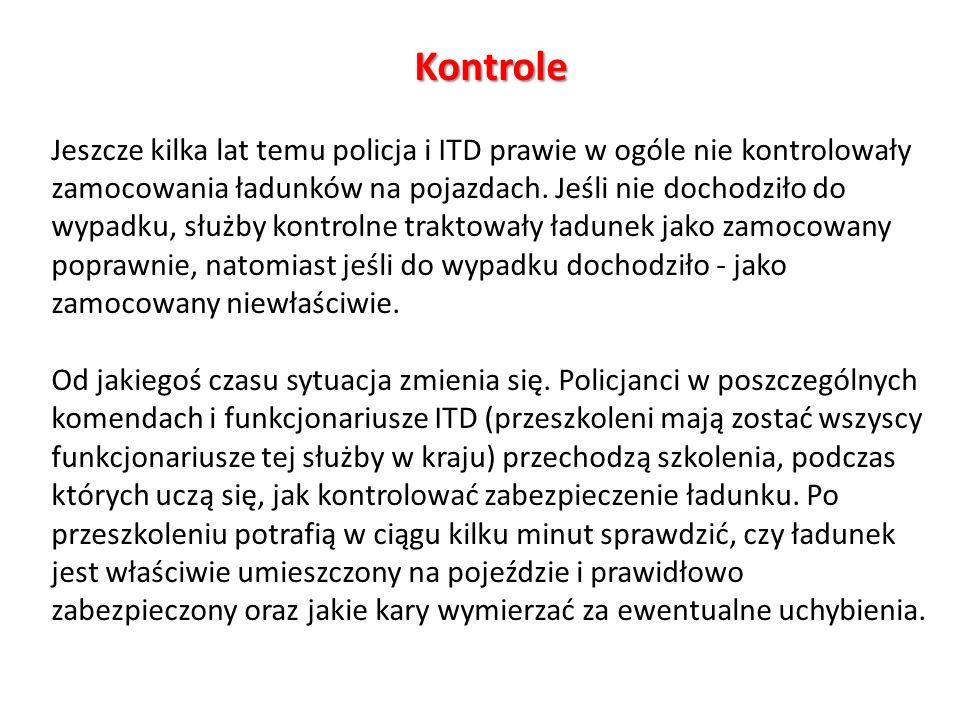 Kontrole Jeszcze kilka lat temu policja i ITD prawie w ogóle nie kontrolowały zamocowania ładunków na pojazdach. Jeśli nie dochodziło do wypadku, służ