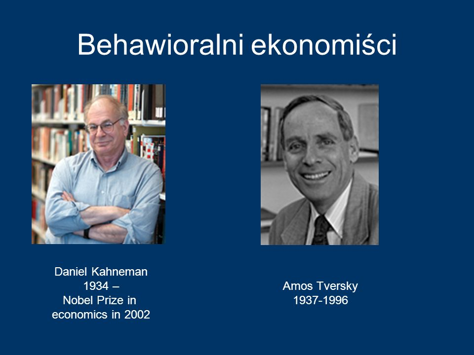 Behawioralni ekonomiści Daniel Kahneman 1934 – Nobel Prize in economics in 2002 Amos Tversky 1937-1996