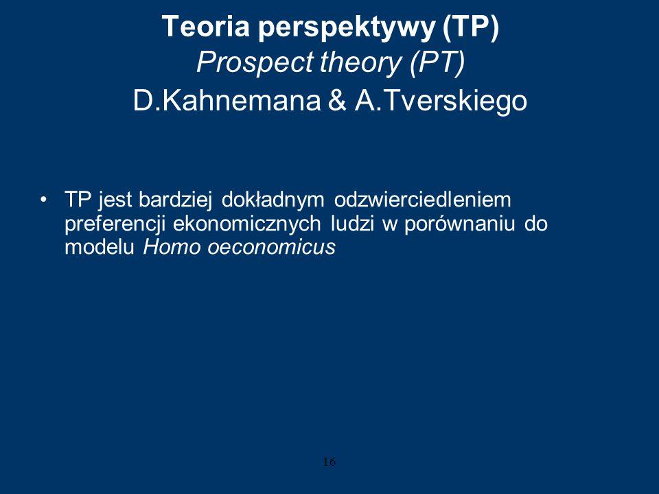 16 Teoria perspektywy (TP) Prospect theory (PT) D.Kahnemana & A.Tverskiego TP jest bardziej dokładnym odzwierciedleniem preferencji ekonomicznych ludz