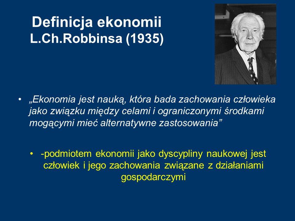 """Definicja ekonomii L.Ch.Robbinsa (1935) """"Ekonomia jest nauką, która bada zachowania człowieka jako związku między celami i ograniczonymi środkami mogą"""