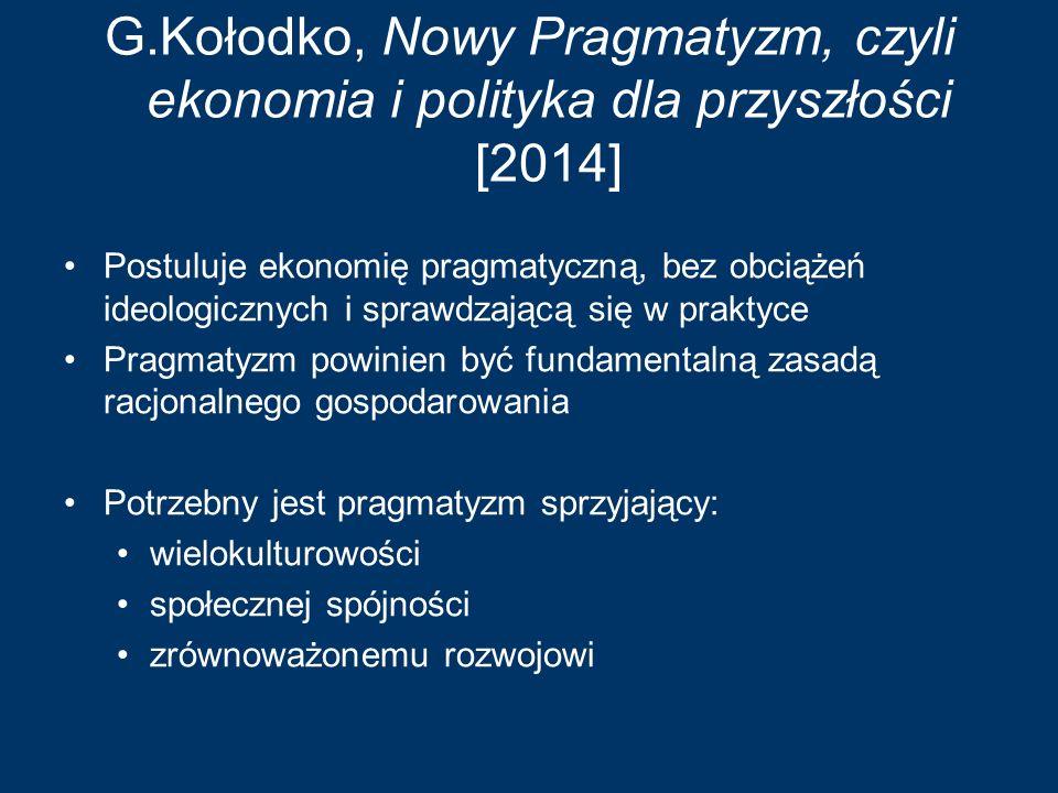 G.Kołodko, Nowy Pragmatyzm, czyli ekonomia i polityka dla przyszłości [2014] Postuluje ekonomię pragmatyczną, bez obciążeń ideologicznych i sprawdzają