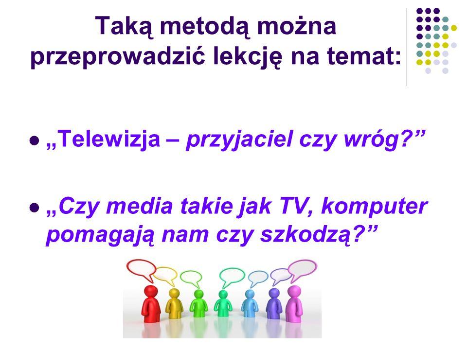"""Taką metodą można przeprowadzić lekcję na temat: """"Telewizja – przyjaciel czy wróg?"""" """"Czy media takie jak TV, komputer pomagają nam czy szkodzą?"""""""