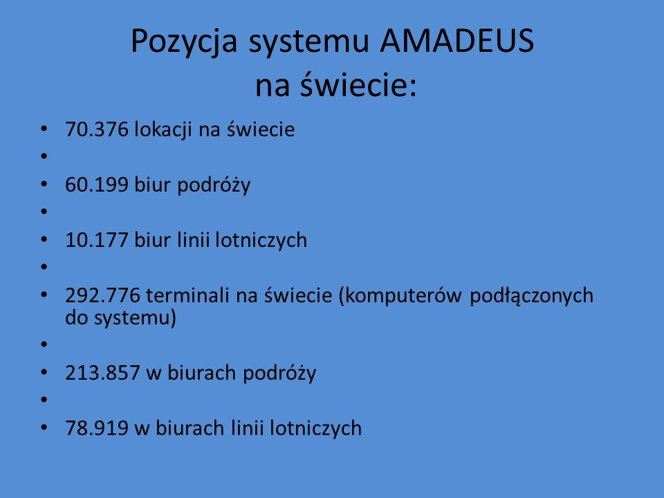 Pozycja systemu AMADEUS na świecie: 70.376 lokacji na świecie 60.199 biur podróży 10.177 biur linii lotniczych 292.776 terminali na świecie (komputeró
