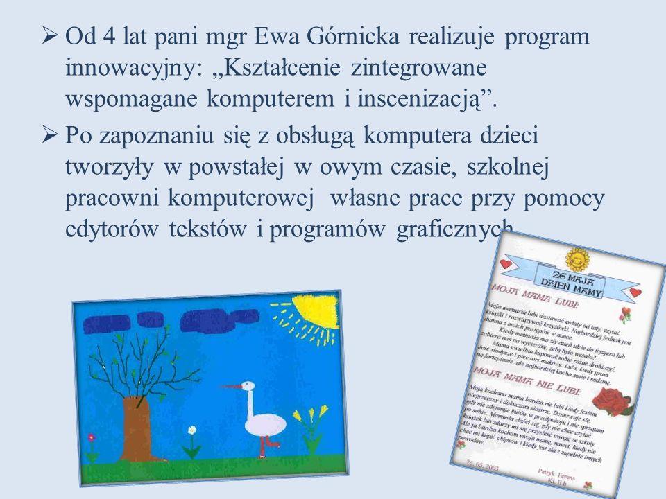 """ Od 4 lat pani mgr Ewa Górnicka realizuje program innowacyjny: """"Kształcenie zintegrowane wspomagane komputerem i inscenizacją"""".  Po zapoznaniu się z"""
