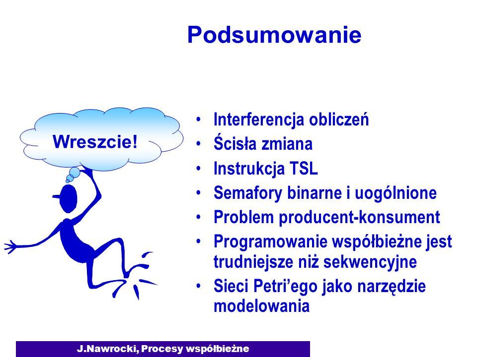J.Nawrocki, Procesy współbieżne Podsumowanie Interferencja obliczeń Ścisła zmiana Instrukcja TSL Semafory binarne i uogólnione Problem producent-konsument Programowanie współbieżne jest trudniejsze niż sekwencyjne Sieci Petri'ego jako narzędzie modelowania Wreszcie!