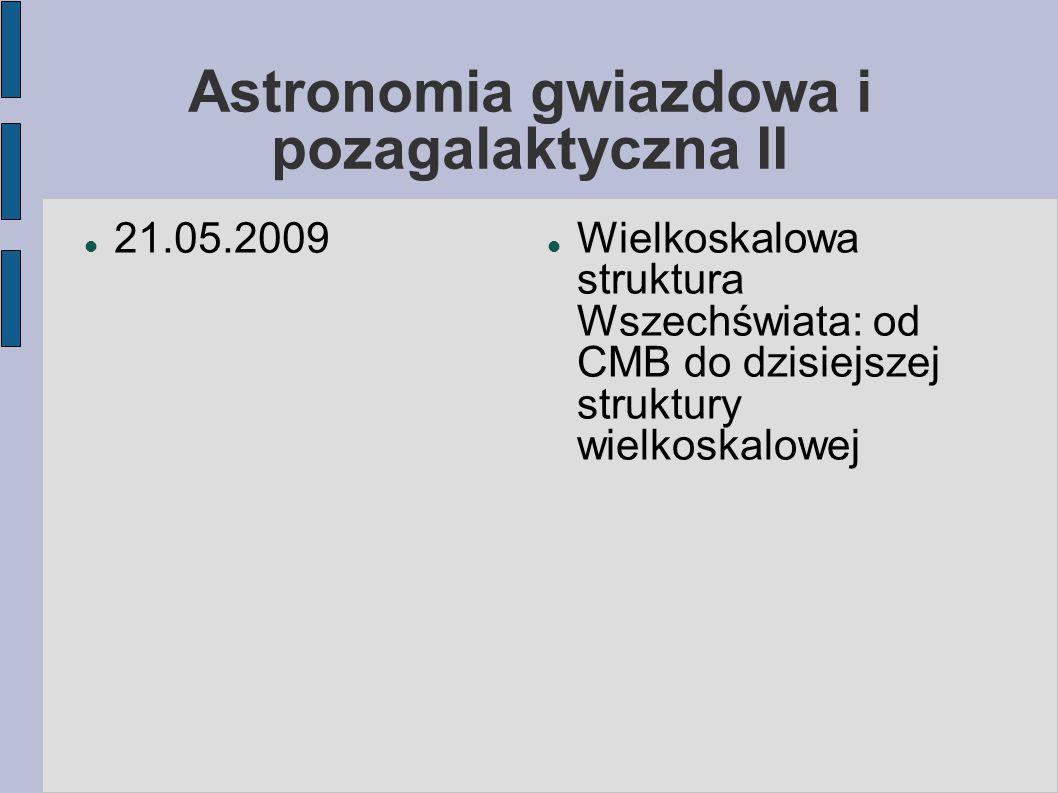 Astronomia gwiazdowa i pozagalaktyczna II 21.05.2009 Wielkoskalowa struktura Wszechświata: od CMB do dzisiejszej struktury wielkoskalowej