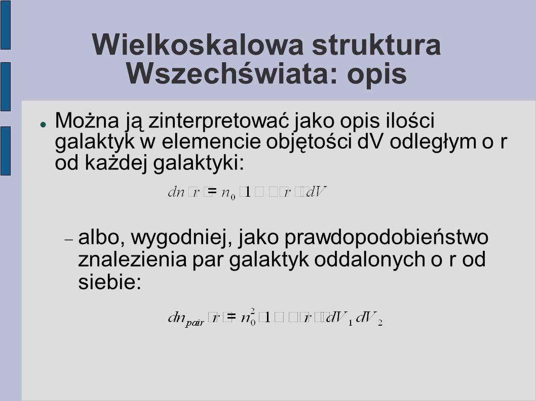 Wielkoskalowa struktura Wszechświata: opis Można ją zinterpretować jako opis ilości galaktyk w elemencie objętości dV odległym o r od każdej galaktyki