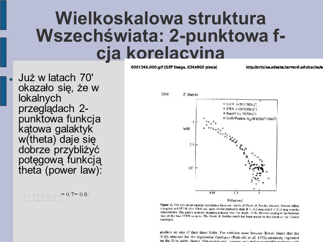 Wielkoskalowa struktura Wszechświata: 2-punktowa f- cja korelacyjna Już w latach 70 okazało się, że w lokalnych przeglądach 2- punktowa funkcja kątowa galaktyk w(theta) daje się dobrze przybliżyć potęgową funkcją theta (power law):