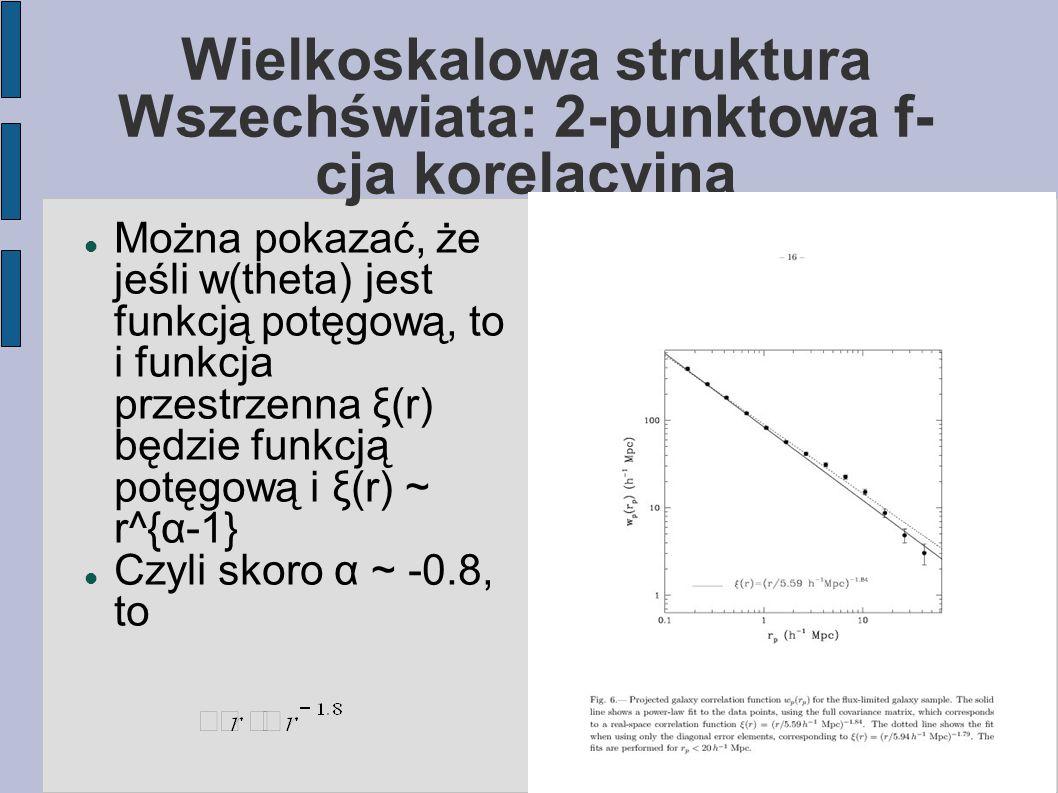 Wielkoskalowa struktura Wszechświata: 2-punktowa f- cja korelacyjna Można pokazać, że jeśli w(theta) jest funkcją potęgową, to i funkcja przestrzenna