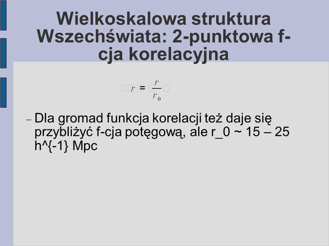 Wielkoskalowa struktura Wszechświata: 2-punktowa f- cja korelacyjna  Dla gromad funkcja korelacji też daje się przybliżyć f-cja potęgową, ale r_0 ~ 15 – 25 h^{-1} Mpc