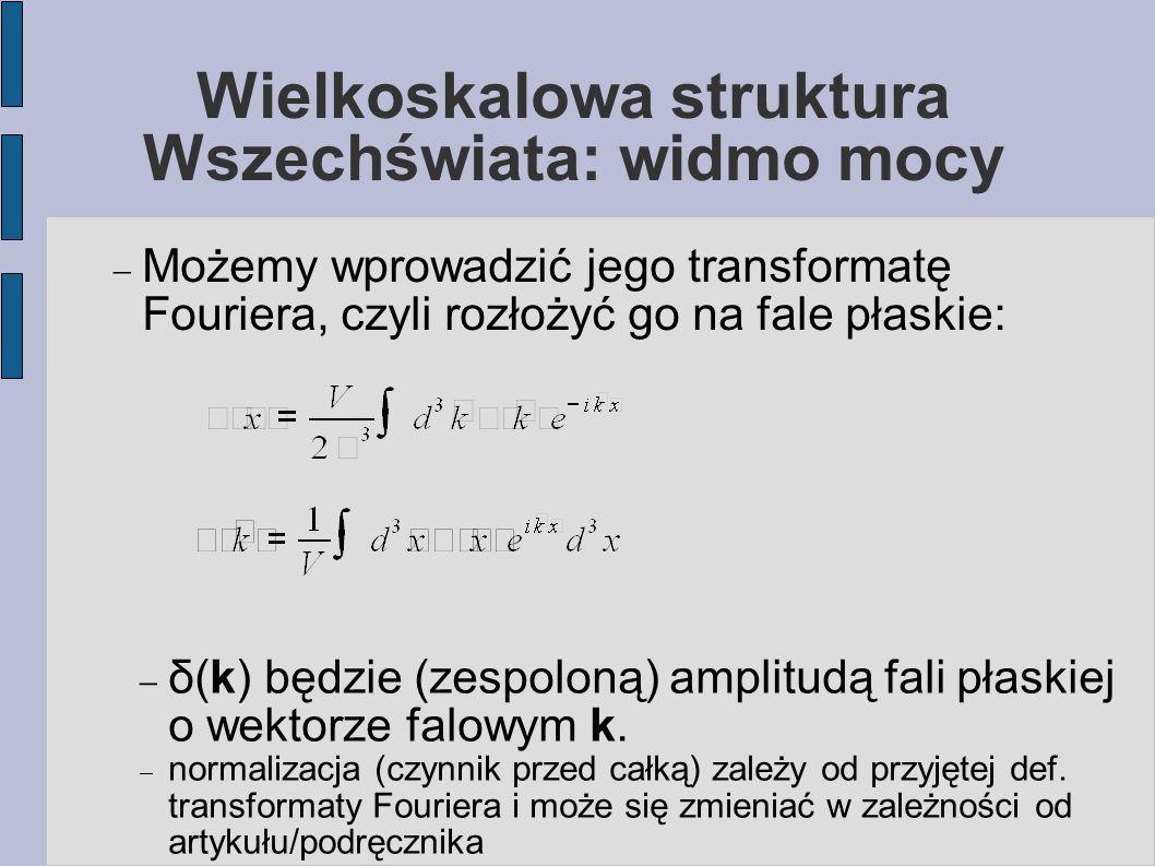 Wielkoskalowa struktura Wszechświata: widmo mocy  Możemy wprowadzić jego transformatę Fouriera, czyli rozłożyć go na fale płaskie:  δ(k) będzie (zes
