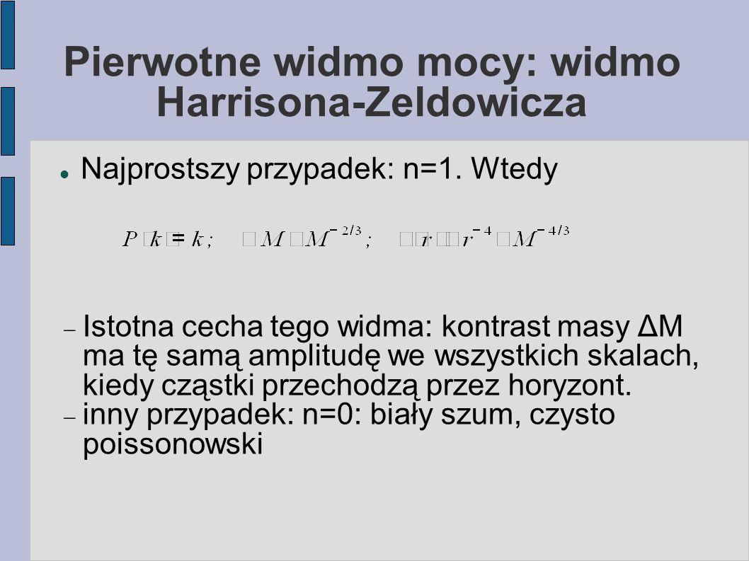 Pierwotne widmo mocy: widmo Harrisona-Zeldowicza Najprostszy przypadek: n=1. Wtedy  Istotna cecha tego widma: kontrast masy ΔM ma tę samą amplitudę w