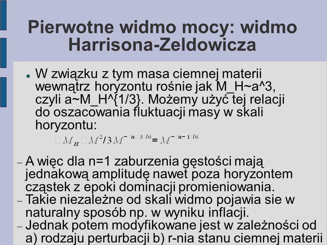 Pierwotne widmo mocy: widmo Harrisona-Zeldowicza W związku z tym masa ciemnej materii wewnątrz horyzontu rośnie jak M_H~a^3, czyli a~M_H^{1/3}.