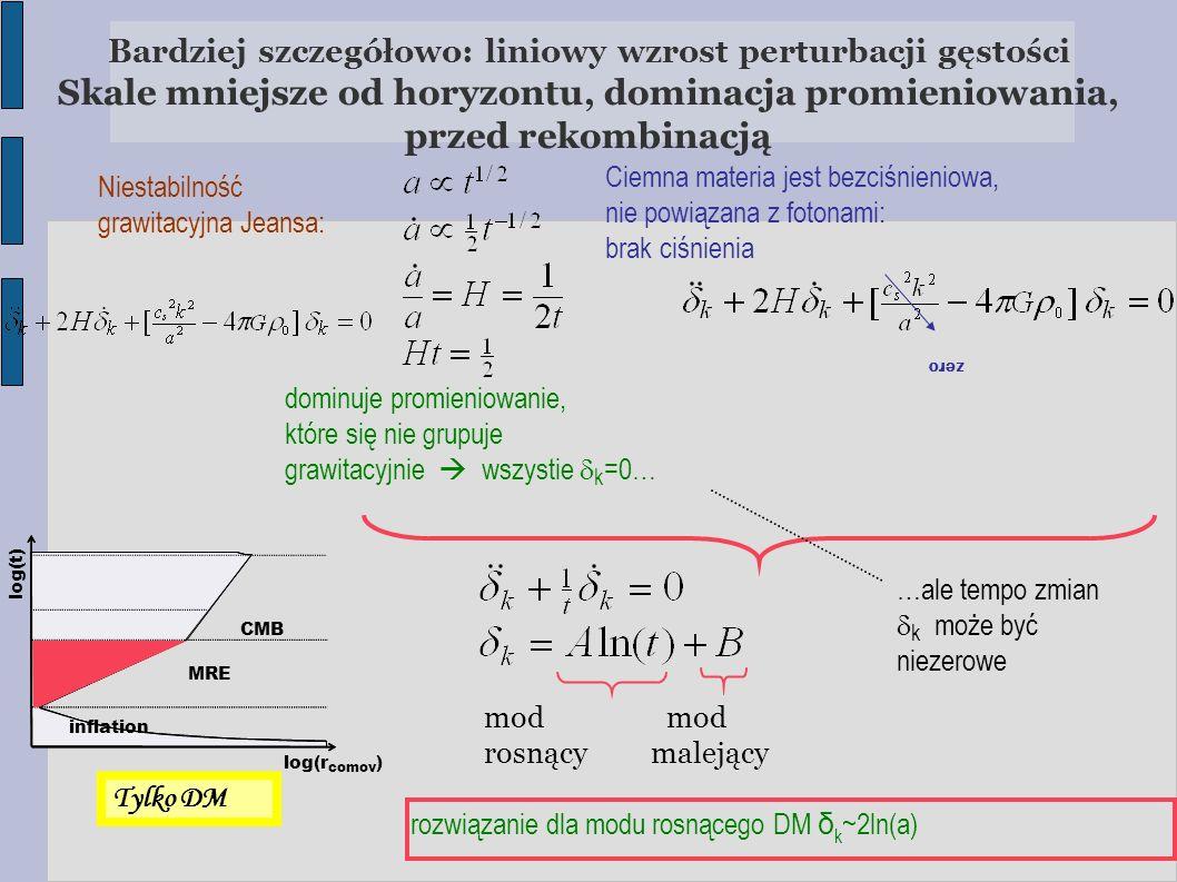 Bardziej szczegółowo: liniowy wzrost perturbacji gęstości Skale mniejsze od horyzontu, dominacja promieniowania, przed rekombinacją mod rosnący maleją