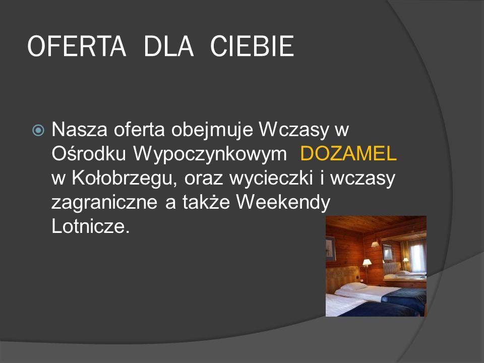 OFERTA DLA CIEBIE  Nasza oferta obejmuje Wczasy w Ośrodku Wypoczynkowym DOZAMEL w Kołobrzegu, oraz wycieczki i wczasy zagraniczne a także Weekendy Lotnicze.