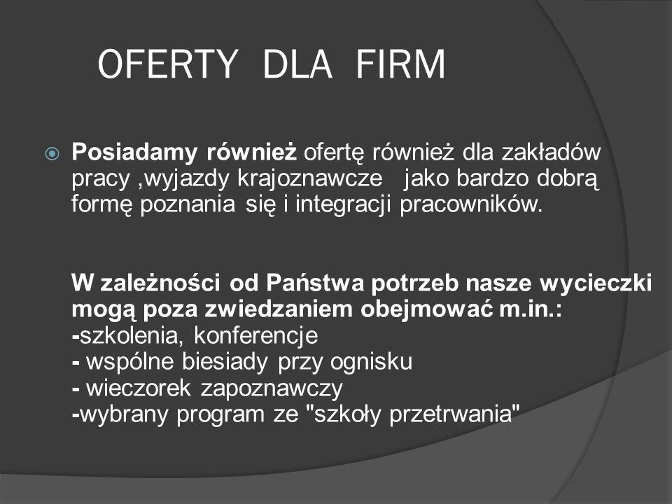 OFERTY DLA FIRM  Posiadamy również ofertę również dla zakładów pracy,wyjazdy krajoznawcze jako bardzo dobrą formę poznania się i integracji pracownik