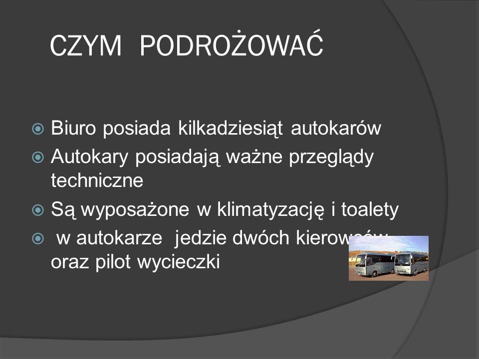 CZYM PODROŻOWAĆ  Biuro posiada kilkadziesiąt autokarów  Autokary posiadają ważne przeglądy techniczne  Są wyposażone w klimatyzację i toalety  w autokarze jedzie dwóch kierowców oraz pilot wycieczki