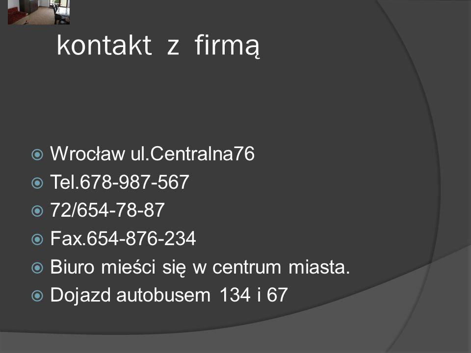kontakt z firmą  Wrocław ul.Centralna76  Tel.678-987-567  72/654-78-87  Fax.654-876-234  Biuro mieści się w centrum miasta.  Dojazd autobusem 13