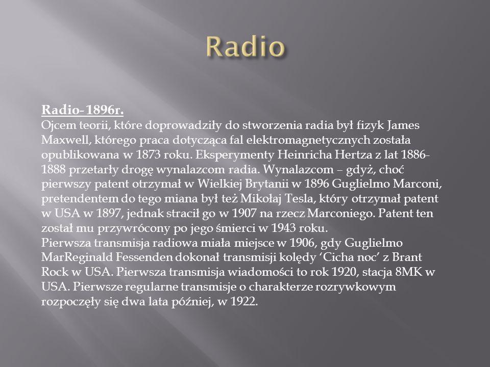 Radio- 1896r. Ojcem teorii, które doprowadziły do stworzenia radia był fizyk James Maxwell, którego praca dotycząca fal elektromagnetycznych została o