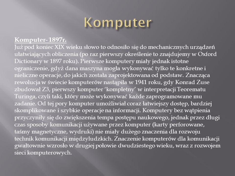 Komputer- 1897r. Już pod koniec XIX wieku słowo to odnosiło się do mechanicznych urządzeń ułatwiających obliczenia (po raz pierwszy określenie to znaj