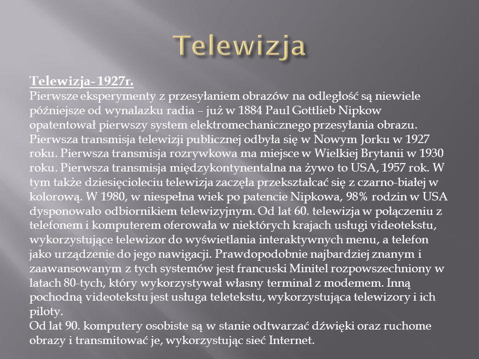 Telewizja- 1927r. Pierwsze eksperymenty z przesyłaniem obrazów na odległość są niewiele późniejsze od wynalazku radia – już w 1884 Paul Gottlieb Nipko