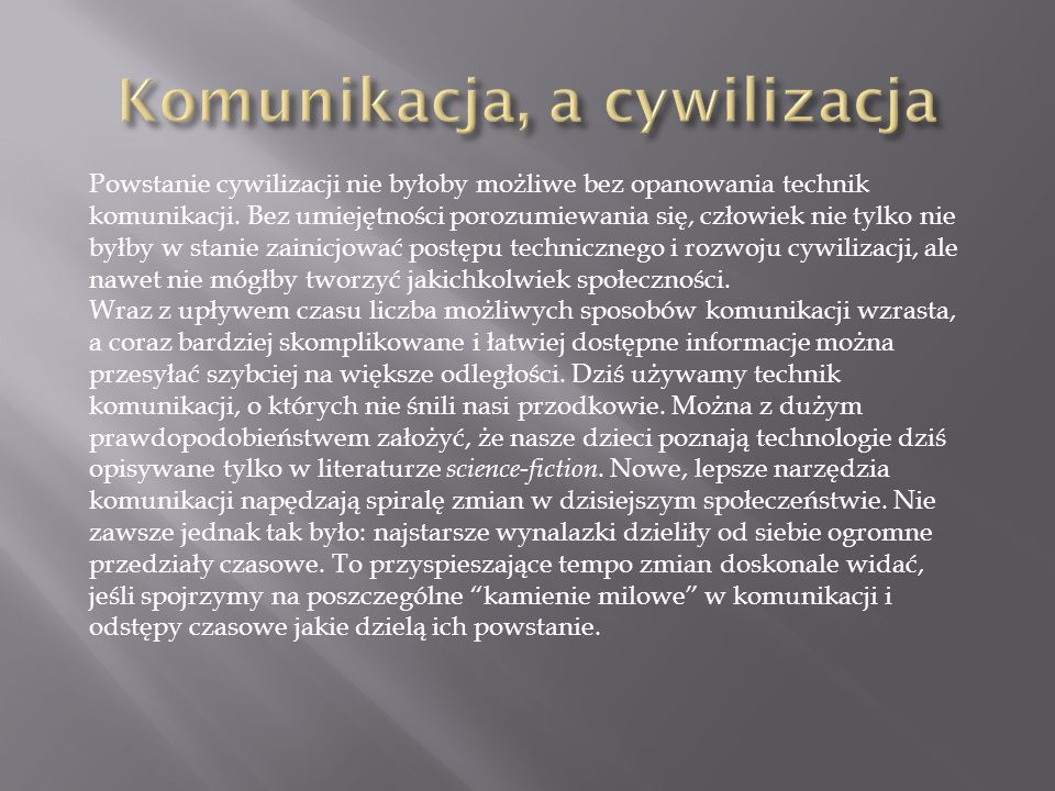 Powstanie cywilizacji nie byłoby możliwe bez opanowania technik komunikacji. Bez umiejętności porozumiewania się, człowiek nie tylko nie byłby w stani