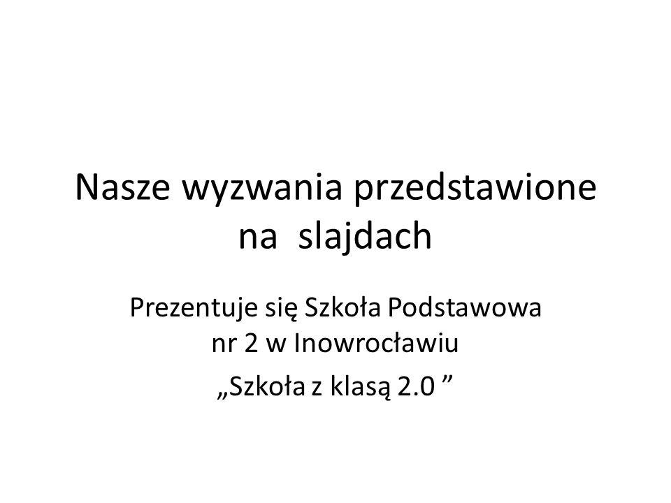 """Nasze wyzwania przedstawione na slajdach Prezentuje się Szkoła Podstawowa nr 2 w Inowrocławiu """"Szkoła z klasą 2.0"""