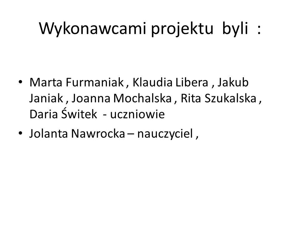Wykonawcami projektu byli : Marta Furmaniak, Klaudia Libera, Jakub Janiak, Joanna Mochalska, Rita Szukalska, Daria Świtek - uczniowie Jolanta Nawrocka – nauczyciel,
