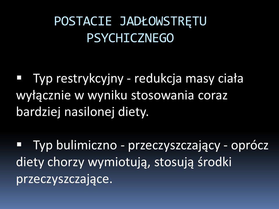 POSTACIE JADŁOWSTRĘTU PSYCHICZNEGO  Typ restrykcyjny - redukcja masy ciała wyłącznie w wyniku stosowania coraz bardziej nasilonej diety.  Typ bulimi