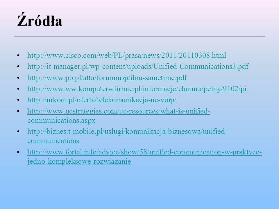 Źródła http://www.cisco.com/web/PL/prasa/news/2011/20110308.html http://it-manager.pl/wp-content/uploads/Unified-Communications3.pdf http://www.pb.pl/atta/forummsp/ibm-sametime.pdf http://www.ww.komputerwfirmie.pl/informacje/chmura/pelny/9102/pi http://urkom.pl/oferta/telekomunikacja-uc-voip/ http://www.ucstrategies.com/uc-resources/what-is-unified- communications.aspxhttp://www.ucstrategies.com/uc-resources/what-is-unified- communications.aspx http://biznes.t-mobile.pl/uslugi/komunikacja-biznesowa/unified- communicationshttp://biznes.t-mobile.pl/uslugi/komunikacja-biznesowa/unified- communications http://www.fortel.info/advice/show/58/unified-communication-w-praktyce- jedno-kompleksowe-rozwiazaniehttp://www.fortel.info/advice/show/58/unified-communication-w-praktyce- jedno-kompleksowe-rozwiazanie