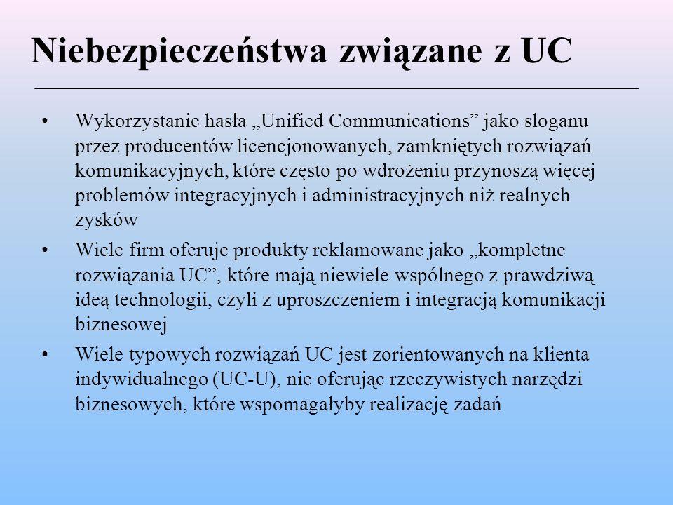 """Niebezpieczeństwa związane z UC Wykorzystanie hasła """"Unified Communications jako sloganu przez producentów licencjonowanych, zamkniętych rozwiązań komunikacyjnych, które często po wdrożeniu przynoszą więcej problemów integracyjnych i administracyjnych niż realnych zysków Wiele firm oferuje produkty reklamowane jako """"kompletne rozwiązania UC , które mają niewiele wspólnego z prawdziwą ideą technologii, czyli z uproszczeniem i integracją komunikacji biznesowej Wiele typowych rozwiązań UC jest zorientowanych na klienta indywidualnego (UC-U), nie oferując rzeczywistych narzędzi biznesowych, które wspomagałyby realizację zadań"""