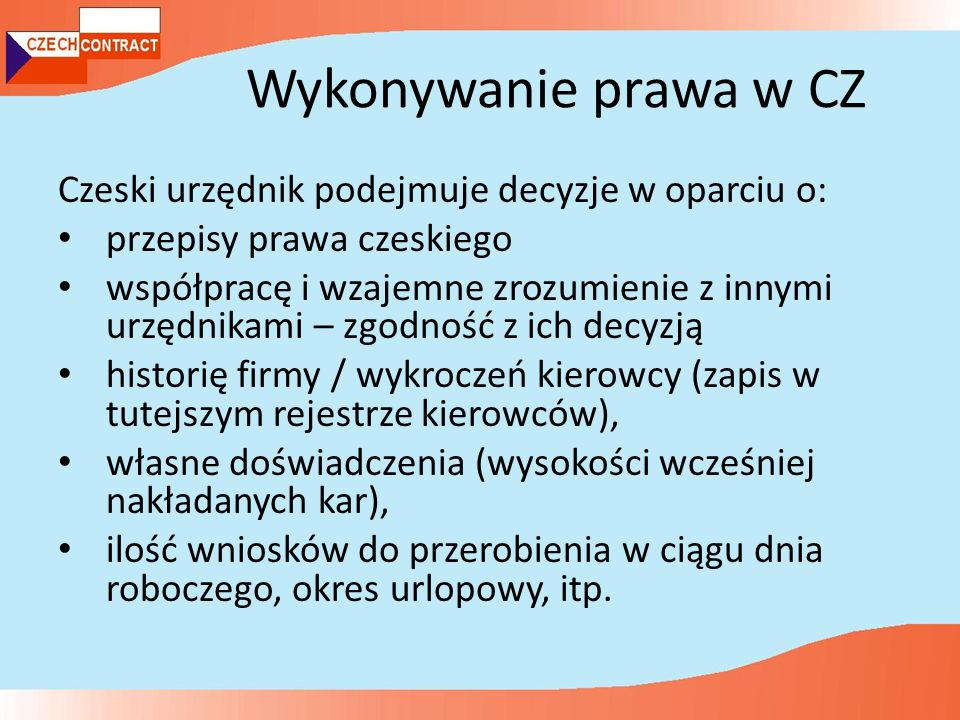 Wykonywanie prawa w CZ Czeski urzędnik podejmuje decyzje w oparciu o: przepisy prawa czeskiego współpracę i wzajemne zrozumienie z innymi urzędnikami – zgodność z ich decyzją historię firmy / wykroczeń kierowcy (zapis w tutejszym rejestrze kierowców), własne doświadczenia (wysokości wcześniej nakładanych kar), ilość wniosków do przerobienia w ciągu dnia roboczego, okres urlopowy, itp.