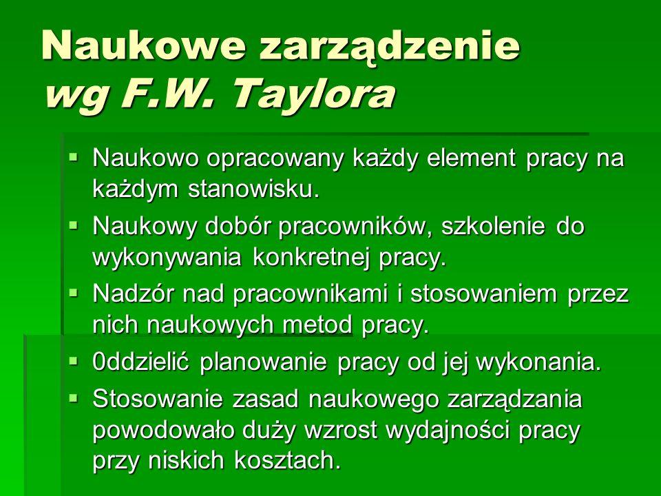 Naukowe zarządzenie wg F.W.Taylora  Naukowo opracowany każdy element pracy na każdym stanowisku.