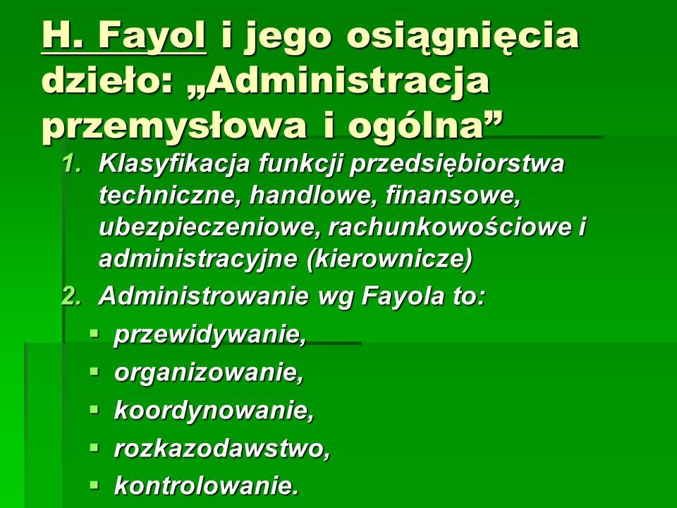 """H. Fayol i jego osiągnięcia dzieło: """"Administracja przemysłowa i ogólna"""" 1.Klasyfikacja funkcji przedsiębiorstwa techniczne, handlowe, finansowe, ubez"""