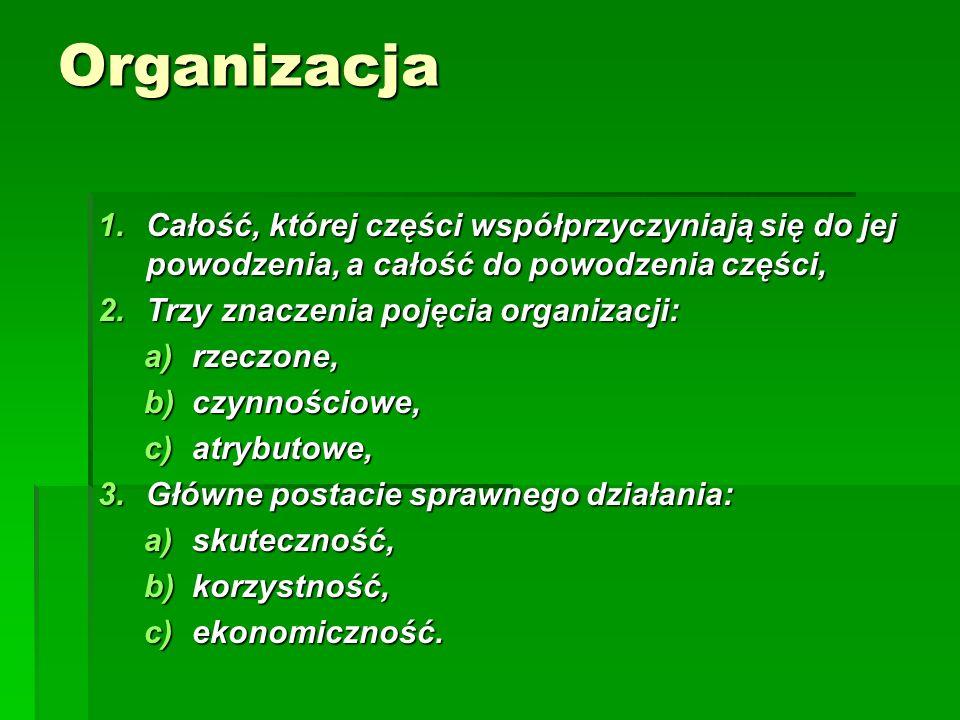Organizacja 1.Całość, której części współprzyczyniają się do jej powodzenia, a całość do powodzenia części, 2.Trzy znaczenia pojęcia organizacji: a)rzeczone, b)czynnościowe, c)atrybutowe, 3.Główne postacie sprawnego działania: a)skuteczność, b)korzystność, c)ekonomiczność.