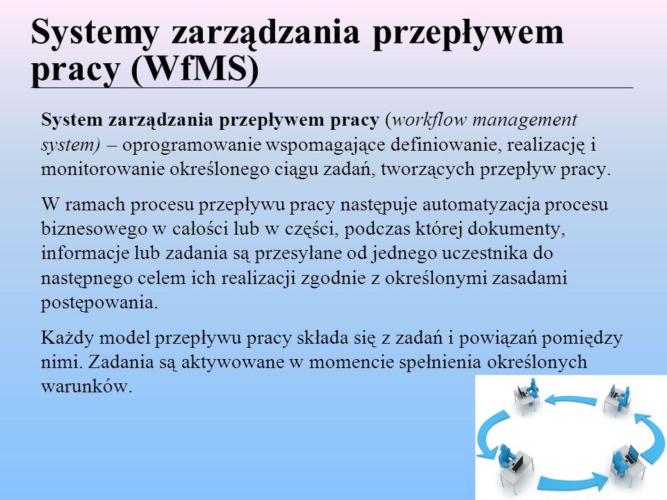Systemy zarządzania przepływem pracy (WfMS) System zarządzania przepływem pracy (workflow management system) – oprogramowanie wspomagające definiowanie, realizację i monitorowanie określonego ciągu zadań, tworzących przepływ pracy.