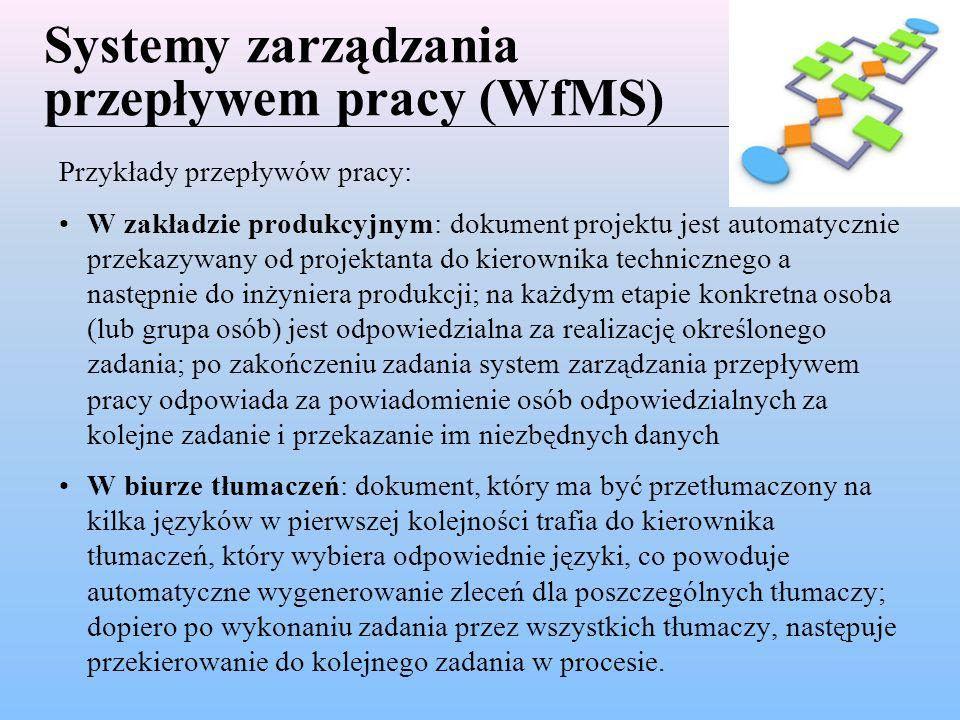 Systemy zarządzania przepływem pracy (WfMS) Przykłady przepływów pracy: W zakładzie produkcyjnym: dokument projektu jest automatycznie przekazywany od projektanta do kierownika technicznego a następnie do inżyniera produkcji; na każdym etapie konkretna osoba (lub grupa osób) jest odpowiedzialna za realizację określonego zadania; po zakończeniu zadania system zarządzania przepływem pracy odpowiada za powiadomienie osób odpowiedzialnych za kolejne zadanie i przekazanie im niezbędnych danych W biurze tłumaczeń: dokument, który ma być przetłumaczony na kilka języków w pierwszej kolejności trafia do kierownika tłumaczeń, który wybiera odpowiednie języki, co powoduje automatyczne wygenerowanie zleceń dla poszczególnych tłumaczy; dopiero po wykonaniu zadania przez wszystkich tłumaczy, następuje przekierowanie do kolejnego zadania w procesie.