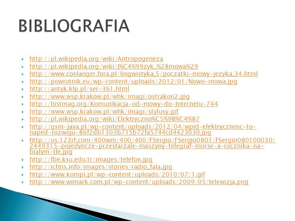  http://pl.wikipedia.org/wiki/Antropogeneza http://pl.wikipedia.org/wiki/Antropogeneza  http://pl.wikipedia.org/wiki/J%C4%99zyk_%28mowa%29 http://pl.wikipedia.org/wiki/J%C4%99zyk_%28mowa%29  http://www.conlanger.fora.pl/lingwistyka,5/poczatki-mowy-jezyka,34.html http://www.conlanger.fora.pl/lingwistyka,5/poczatki-mowy-jezyka,34.html  http://powrotnik.eu/wp-content/uploads/2012/01/Nowo-mowa.jpg http://powrotnik.eu/wp-content/uploads/2012/01/Nowo-mowa.jpg  http://antyk.klp.pl/ser-361.html http://antyk.klp.pl/ser-361.html  http://www.wsp.krakow.pl/whk/imagi/ostrakon2.jpg http://www.wsp.krakow.pl/whk/imagi/ostrakon2.jpg  http://histmag.org/Komunikacja-od-mowy-do-Internetu-744 http://histmag.org/Komunikacja-od-mowy-do-Internetu-744  http://www.wsp.krakow.pl/whk/imagi/stylusy.gif http://www.wsp.krakow.pl/whk/imagi/stylusy.gif  http://pl.wikipedia.org/wiki/Elektryczno%C5%9B%C4%87 http://pl.wikipedia.org/wiki/Elektryczno%C5%9B%C4%87  http://gsm-java.pl/wp-content/uploads/2012/04/wpid-elektrycznosc-to- naped-rozwoju-86f2db1303b715b72fa5744cd4423030.jpg http://gsm-java.pl/wp-content/uploads/2012/04/wpid-elektrycznosc-to- naped-rozwoju-86f2db1303b715b72fa5744cd4423030.jpg  http://us.123rf.com/400wm/400/400/FSergio/FSergio0801/FSergio080100030/ 2449315-pojedyncze-przestarzale-maszyny-telegraf-morse-a-rocznika-na- bialym-tle.jpg http://us.123rf.com/400wm/400/400/FSergio/FSergio0801/FSergio080100030/ 2449315-pojedyncze-przestarzale-maszyny-telegraf-morse-a-rocznika-na- bialym-tle.jpg  http://fbe.ksu.edu.tr/images/telefon.jpg http://fbe.ksu.edu.tr/images/telefon.jpg  http://ichtis.info/images/stories/radio_fala.jpg http://ichtis.info/images/stories/radio_fala.jpg  http://www.kompi.pl/wp-content/uploads/2010/07/1.gif http://www.kompi.pl/wp-content/uploads/2010/07/1.gif  http://www.wimark.com.pl/wp-content/uploads/2009/05/telewizja.png http://www.wimark.com.pl/wp-content/uploads/2009/05/telewizja.png