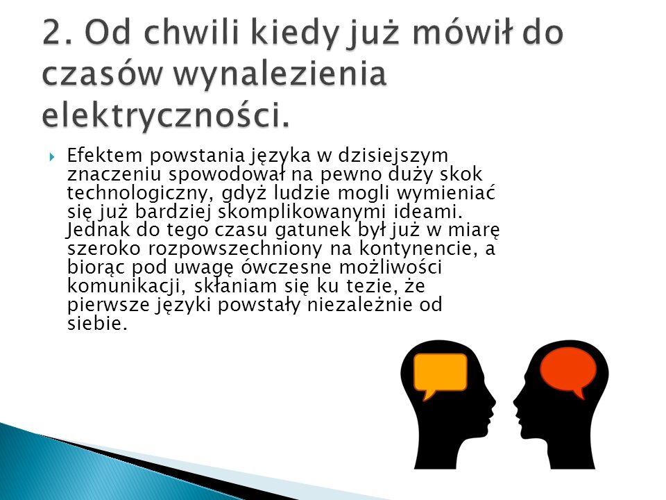  Efektem powstania języka w dzisiejszym znaczeniu spowodował na pewno duży skok technologiczny, gdyż ludzie mogli wymieniać się już bardziej skomplikowanymi ideami.