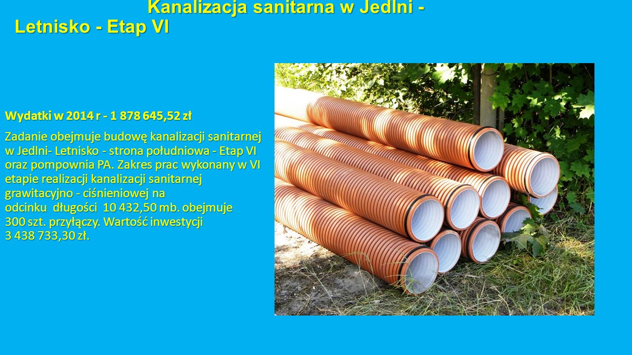 Kanalizacja sanitarna w Jedlni - Letnisko - Etap VI Kanalizacja sanitarna w Jedlni - Letnisko - Etap VI Wydatki w 2014 r - 1 878 645,52 zł Zadanie obejmuje budowę kanalizacji sanitarnej w Jedlni- Letnisko - strona południowa - Etap VI oraz pompownia PA.